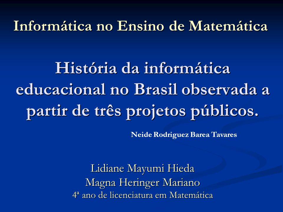 História da informática educacional no Brasil observada a partir de três projetos públicos. Lidiane Mayumi Hieda Magna Heringer Mariano 4ª ano de lice