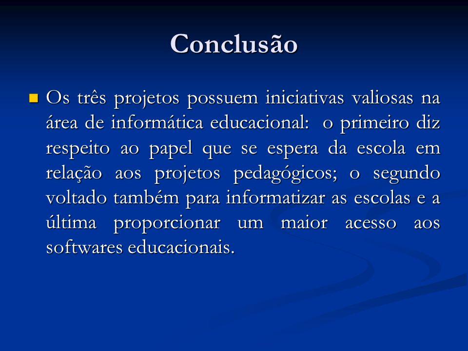 Conclusão Os três projetos possuem iniciativas valiosas na área de informática educacional: o primeiro diz respeito ao papel que se espera da escola e