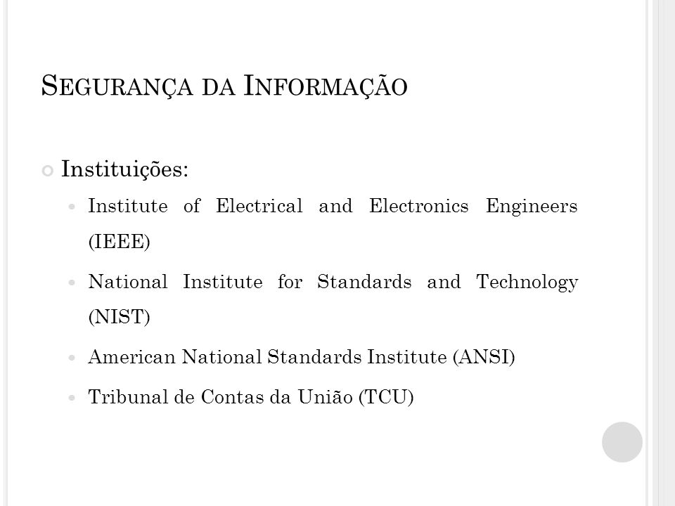 S EGURANÇA DA I NFORMAÇÃO Instituições: Institute of Electrical and Electronics Engineers (IEEE) National Institute for Standards and Technology (NIST) American National Standards Institute (ANSI) Tribunal de Contas da União (TCU)