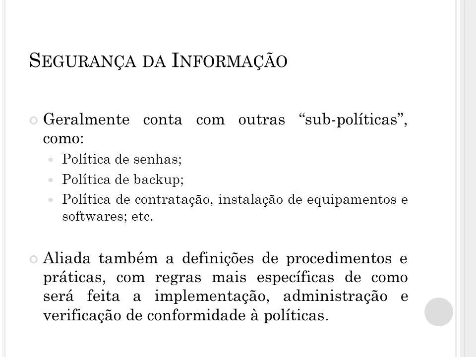 S EGURANÇA DA I NFORMAÇÃO Geralmente conta com outras sub-políticas , como: Política de senhas; Política de backup; Política de contratação, instalação de equipamentos e softwares; etc.