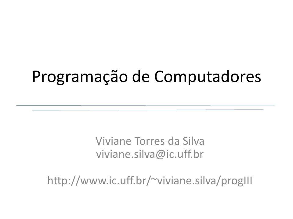 Programação de Computadores Viviane Torres da Silva viviane.silva@ic.uff.br http://www.ic.uff.br/~viviane.silva/progIII