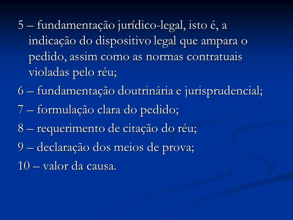 5 – fundamentação jurídico-legal, isto é, a indicação do dispositivo legal que ampara o pedido, assim como as normas contratuais violadas pelo réu; 6