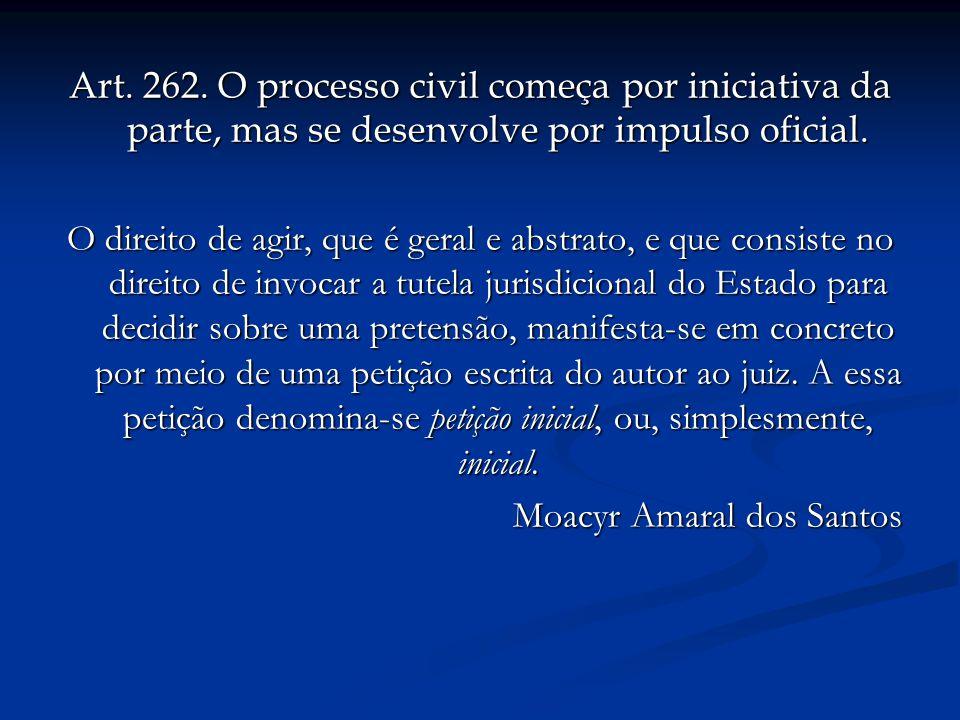 Art. 262. O processo civil começa por iniciativa da parte, mas se desenvolve por impulso oficial. O direito de agir, que é geral e abstrato, e que con