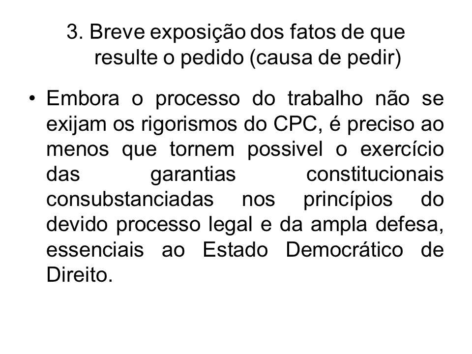 3. Breve exposição dos fatos de que resulte o pedido (causa de pedir) Embora o processo do trabalho não se exijam os rigorismos do CPC, é preciso ao m