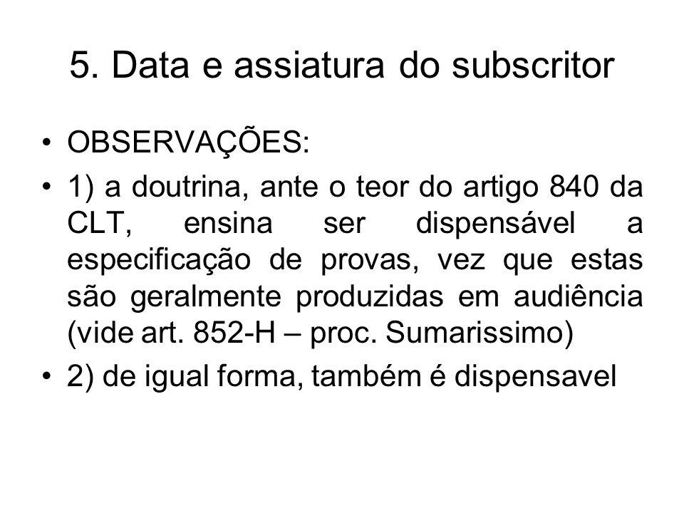 5. Data e assiatura do subscritor OBSERVAÇÕES: 1) a doutrina, ante o teor do artigo 840 da CLT, ensina ser dispensável a especificação de provas, vez