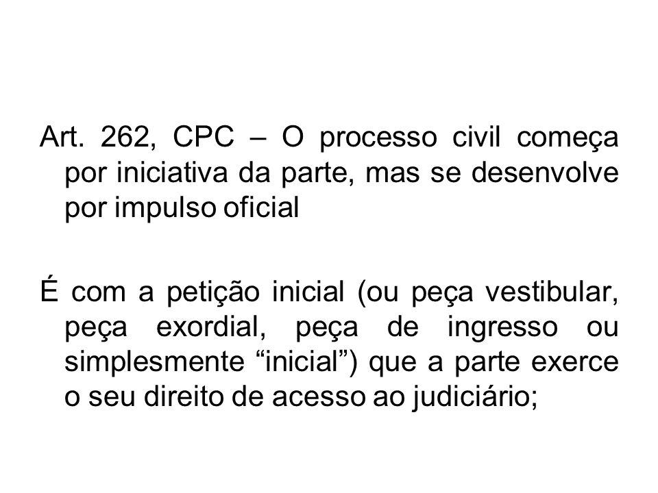 Art. 262, CPC – O processo civil começa por iniciativa da parte, mas se desenvolve por impulso oficial É com a petição inicial (ou peça vestibular, pe