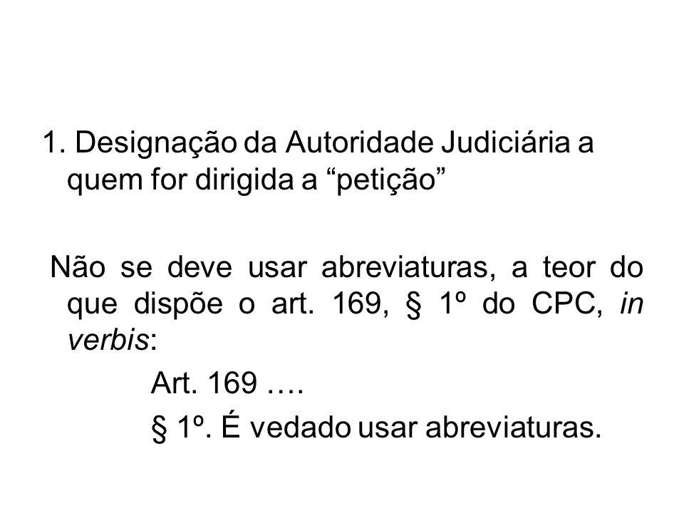 """1. Designação da Autoridade Judiciária a quem for dirigida a """"petição"""" Não se deve usar abreviaturas, a teor do que dispõe o art. 169, § 1º do CPC, in"""