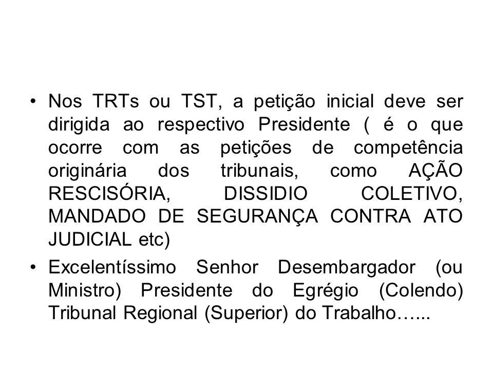 Nos TRTs ou TST, a petição inicial deve ser dirigida ao respectivo Presidente ( é o que ocorre com as petições de competência originária dos tribunais, como AÇÃO RESCISÓRIA, DISSIDIO COLETIVO, MANDADO DE SEGURANÇA CONTRA ATO JUDICIAL etc) Excelentíssimo Senhor Desembargador (ou Ministro) Presidente do Egrégio (Colendo) Tribunal Regional (Superior) do Trabalho…...