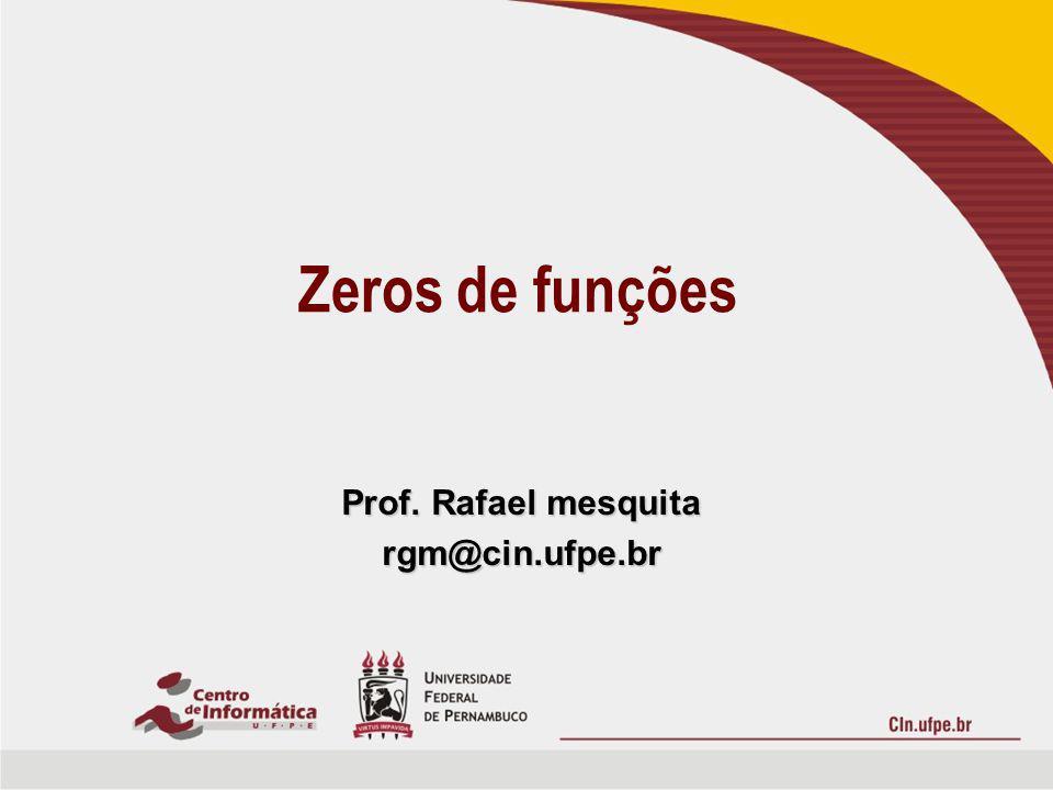 Zeros de funções Prof. Rafael mesquita rgm@cin.ufpe.br