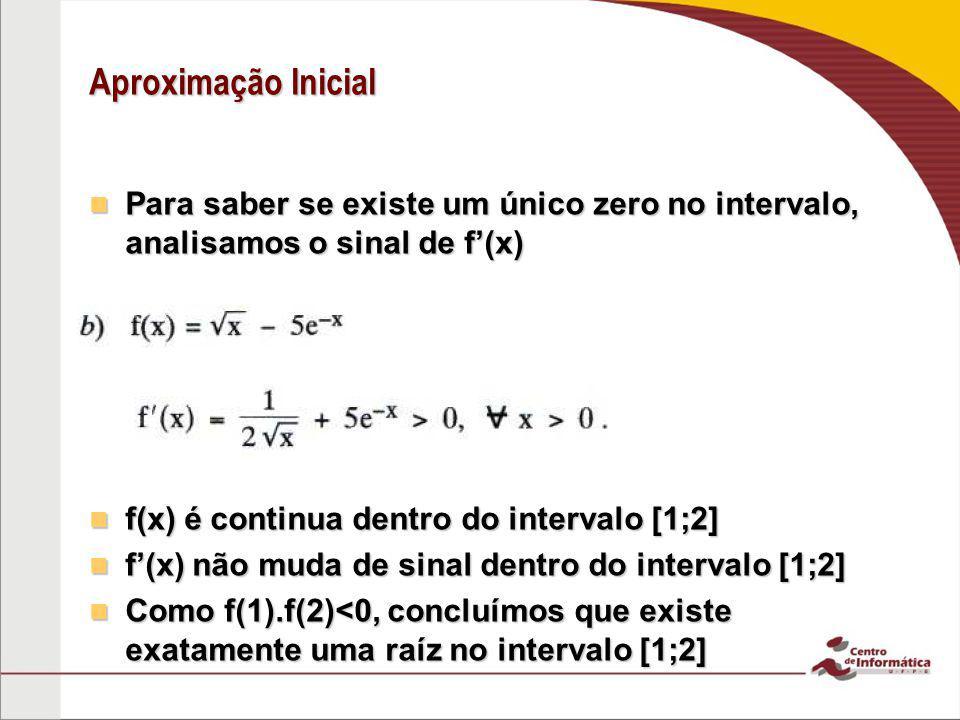 Aproximação Inicial Para saber se existe um único zero no intervalo, analisamos o sinal de f'(x) Para saber se existe um único zero no intervalo, anal