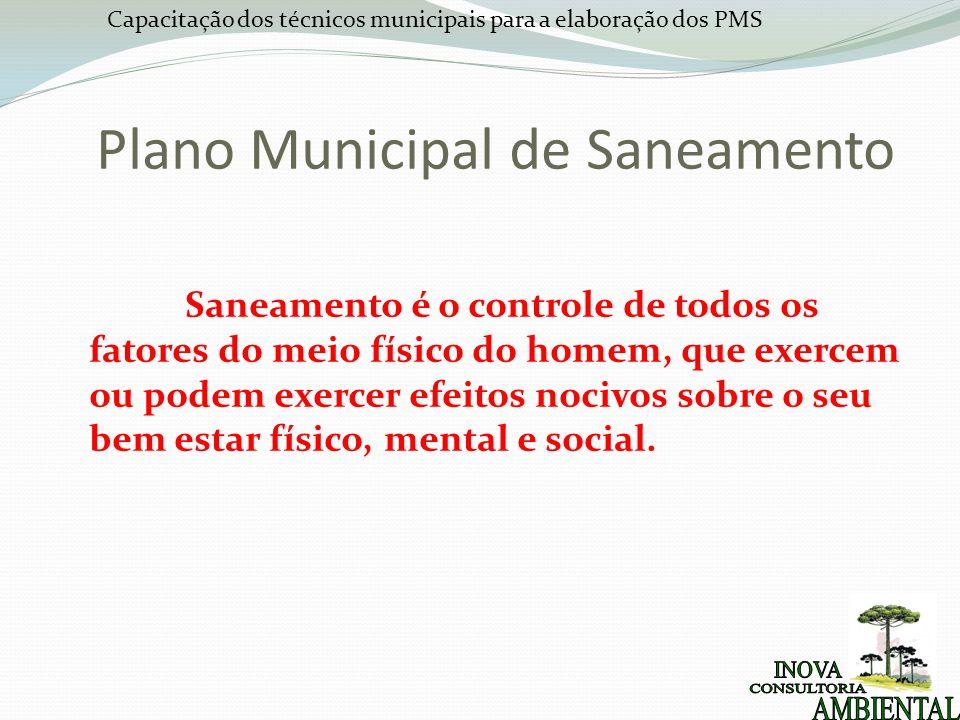 Capacitação dos técnicos municipais para a elaboração dos PMS Plano Municipal de Saneamento Saneamento é o controle de todos os fatores do meio físico do homem, que exercem ou podem exercer efeitos nocivos sobre o seu bem estar físico, mental e social.
