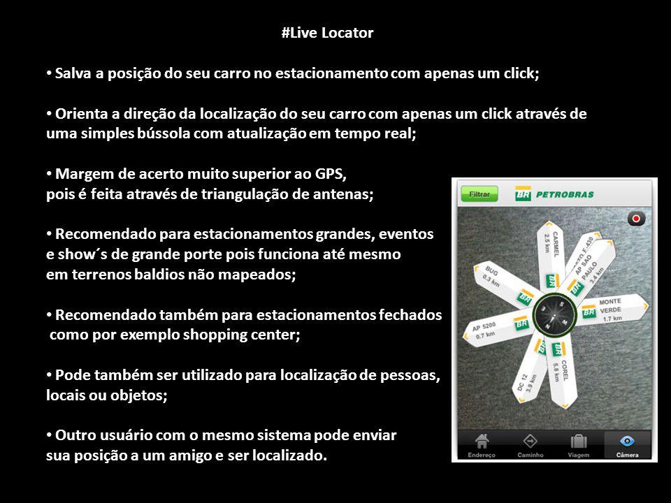 #Live Locator #Live Locator Salva a posição do seu carro no estacionamento com apenas um click; Salva a posição do seu carro no estacionamento com apenas um click; Orienta a direção da localização do seu carro com apenas um click através de uma simples bússola com atualização em tempo real; Orienta a direção da localização do seu carro com apenas um click através de uma simples bússola com atualização em tempo real; Margem de acerto muito superior ao GPS, Margem de acerto muito superior ao GPS, pois é feita através de triangulação de antenas; Recomendado para estacionamentos grandes, eventos Recomendado para estacionamentos grandes, eventos e show´s de grande porte pois funciona até mesmo em terrenos baldios não mapeados; Recomendado também para estacionamentos fechados Recomendado também para estacionamentos fechados como por exemplo shopping center; como por exemplo shopping center; Pode também ser utilizado para localização de pessoas, Pode também ser utilizado para localização de pessoas, locais ou objetos; Outro usuário com o mesmo sistema pode enviar Outro usuário com o mesmo sistema pode enviar sua posição a um amigo e ser localizado.