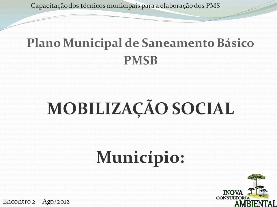 Capacitação dos técnicos municipais para a elaboração dos PMS Encontro 2 – Ago/2012 Plano Municipal de Saneamento Básico PMSB MOBILIZAÇÃO SOCIAL Município:
