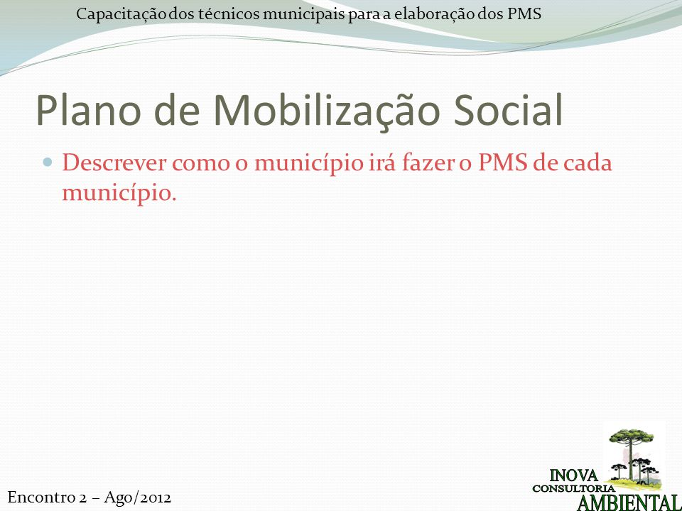 Capacitação dos técnicos municipais para a elaboração dos PMS Encontro 2 – Ago/2012 Plano de Mobilização Social Descrever como o município irá fazer o PMS de cada município.