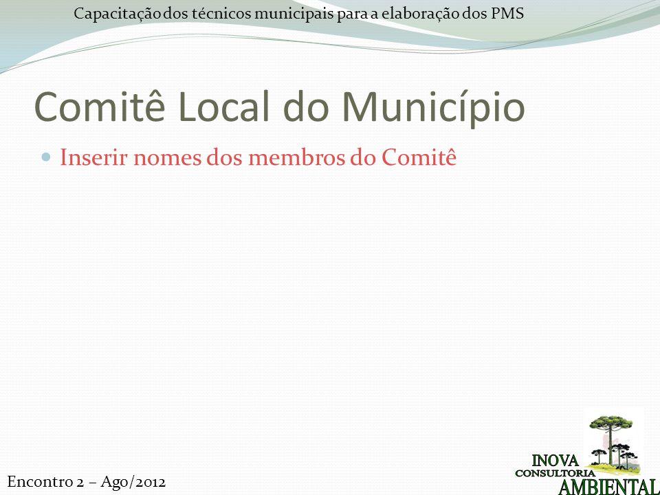 Capacitação dos técnicos municipais para a elaboração dos PMS Encontro 2 – Ago/2012 Comitê Local do Município Inserir nomes dos membros do Comitê