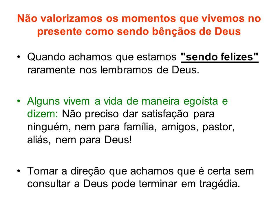 Não valorizamos os momentos que vivemos no presente como sendo bênçãos de Deus Quando achamos que estamos