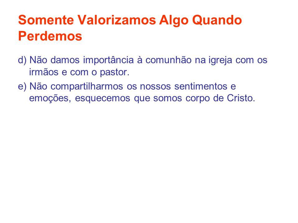 Somente Valorizamos Algo Quando Perdemos d) Não damos importância à comunhão na igreja com os irmãos e com o pastor. e) Não compartilharmos os nossos