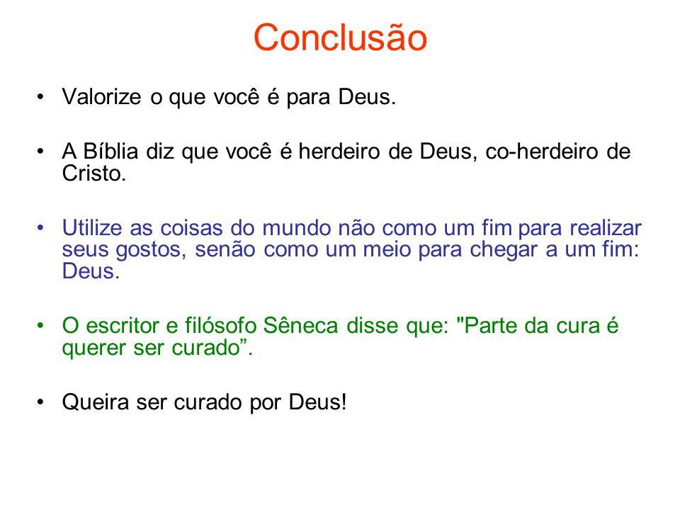 Conclusão Valorize o que você é para Deus. A Bíblia diz que você é herdeiro de Deus, co-herdeiro de Cristo. Utilize as coisas do mundo não como um fim