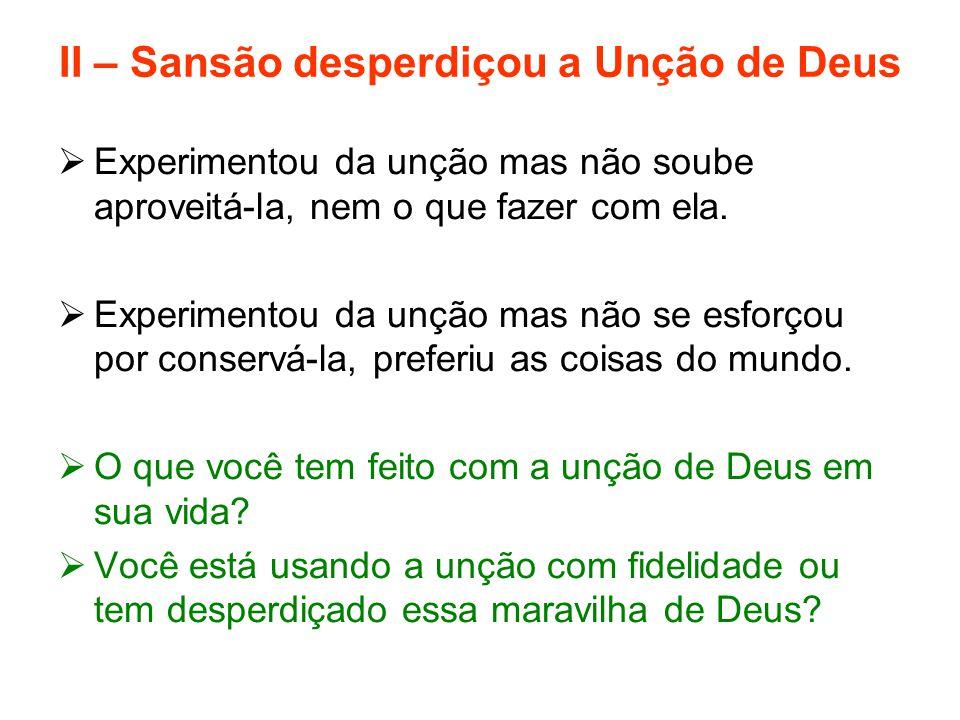 II – Sansão desperdiçou a Unção de Deus  Experimentou da unção mas não soube aproveitá-la, nem o que fazer com ela.  Experimentou da unção mas não s