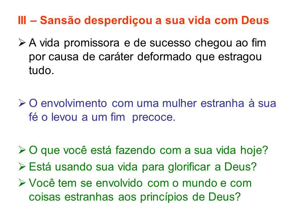III – Sansão desperdiçou a sua vida com Deus  A vida promissora e de sucesso chegou ao fim por causa de caráter deformado que estragou tudo.  O envo