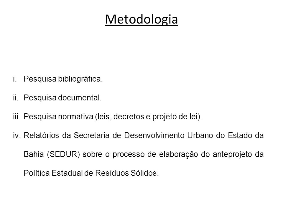 Metodologia i.Pesquisa bibliográfica. ii.Pesquisa documental. iii.Pesquisa normativa (leis, decretos e projeto de lei). iv.Relatórios da Secretaria de