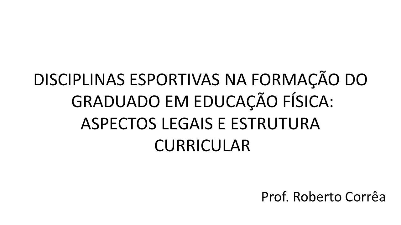DISCIPLINAS ESPORTIVAS NA FORMAÇÃO DO GRADUADO EM EDUCAÇÃO FÍSICA: ASPECTOS LEGAIS E ESTRUTURA CURRICULAR Prof. Roberto Corrêa