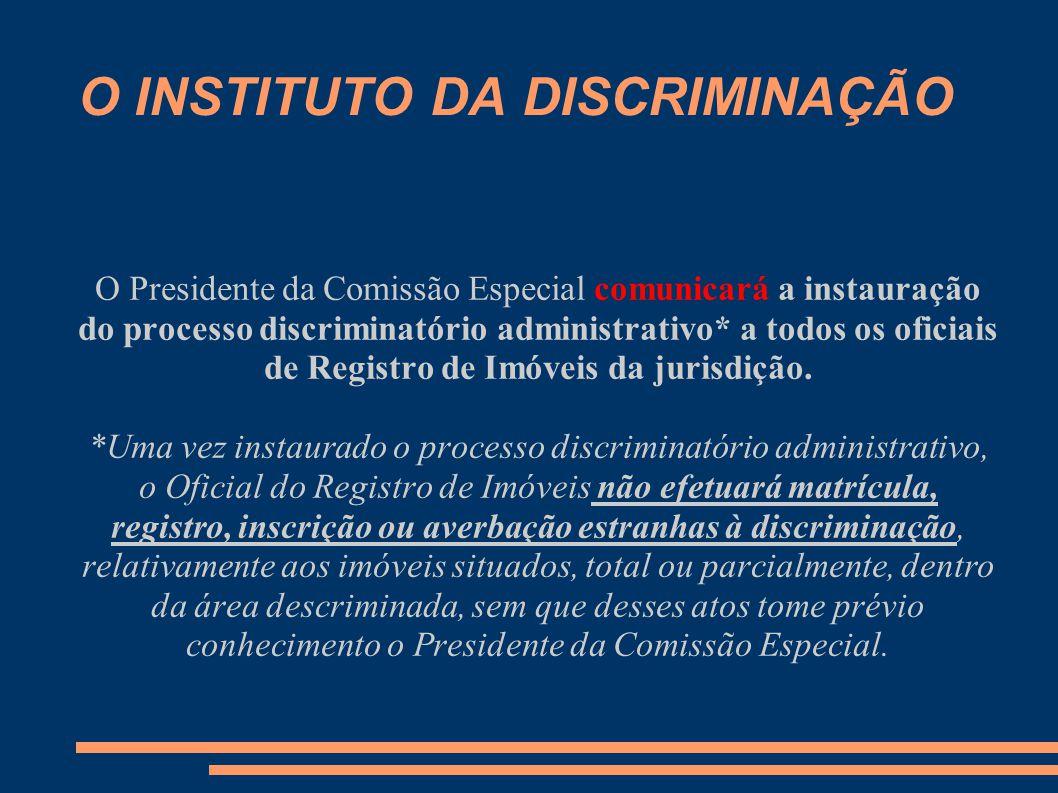 O INSTITUTO DA DISCRIMINAÇÃO O Presidente da Comissão Especial comunicará a instauração do processo discriminatório administrativo* a todos os oficiais de Registro de Imóveis da jurisdição.
