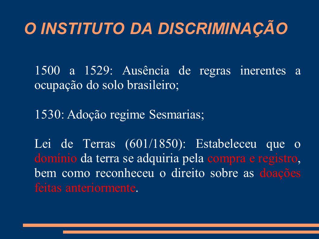 O INSTITUTO DA DISCRIMINAÇÃO 1500 a 1529: Ausência de regras inerentes a ocupação do solo brasileiro; 1530: Adoção regime Sesmarias; Lei de Terras (60