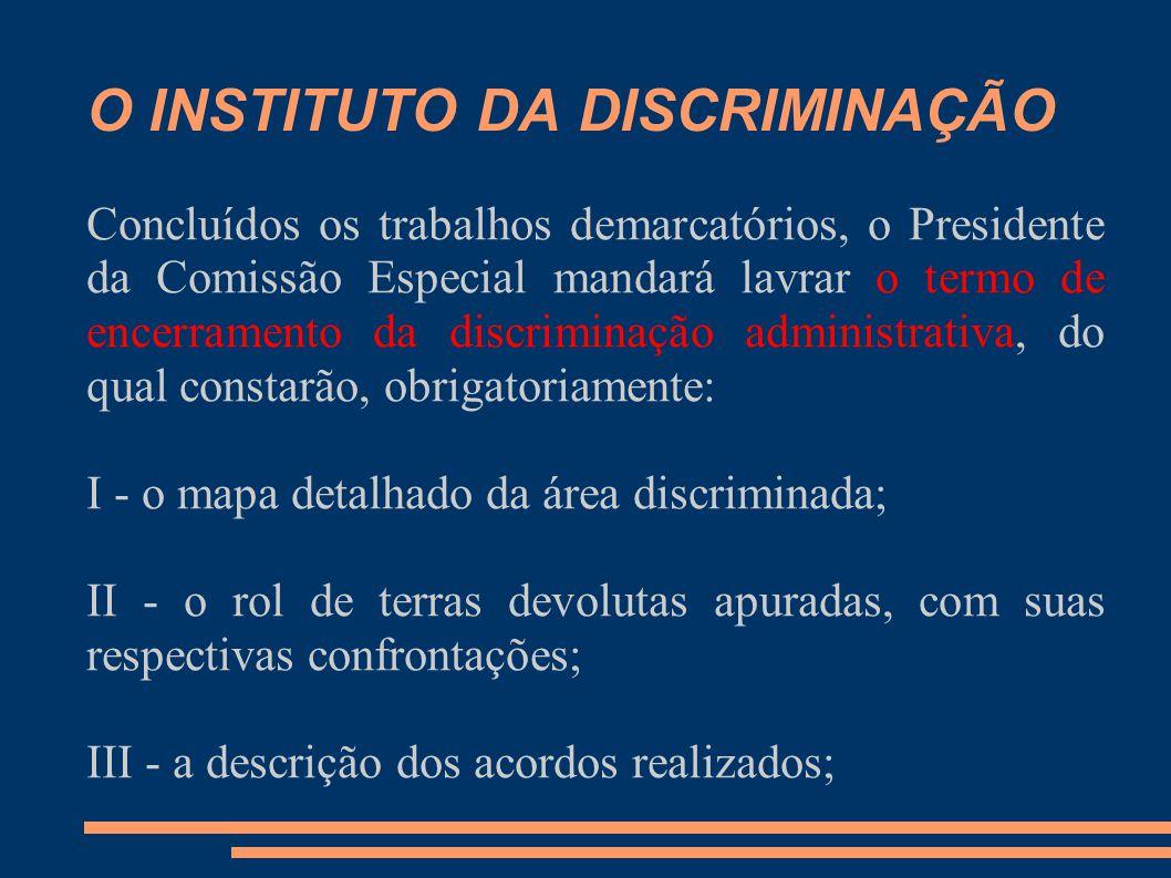 O INSTITUTO DA DISCRIMINAÇÃO Concluídos os trabalhos demarcatórios, o Presidente da Comissão Especial mandará lavrar o termo de encerramento da discri