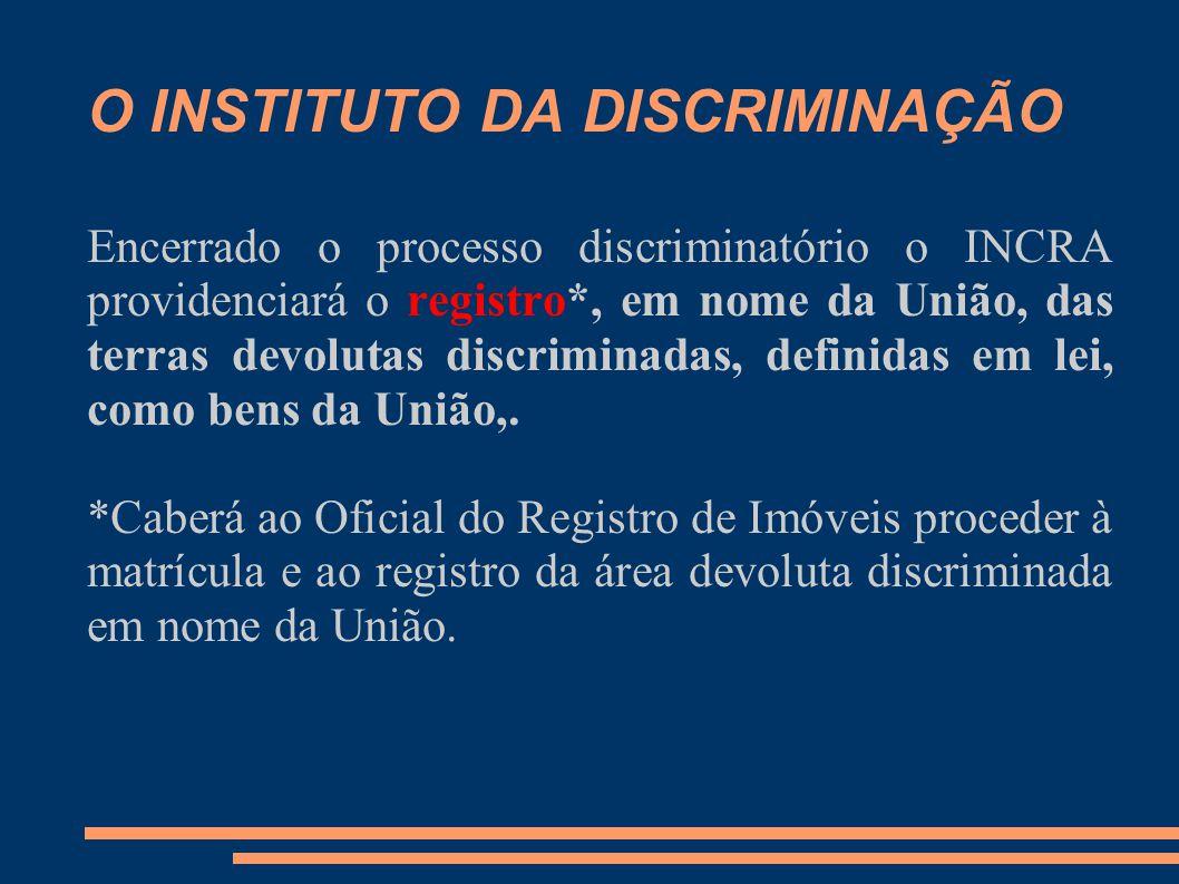 O INSTITUTO DA DISCRIMINAÇÃO Encerrado o processo discriminatório o INCRA providenciará o registro*, em nome da União, das terras devolutas discriminadas, definidas em lei, como bens da União,.