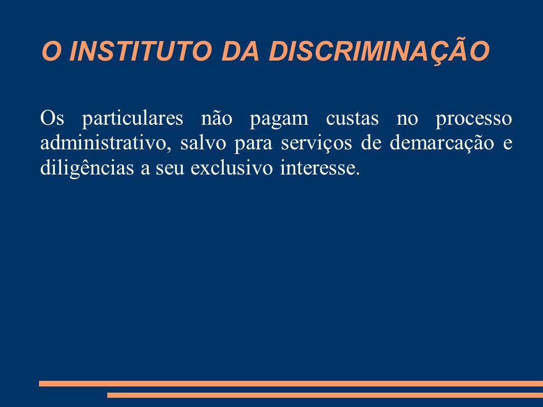 O INSTITUTO DA DISCRIMINAÇÃO Os particulares não pagam custas no processo administrativo, salvo para serviços de demarcação e diligências a seu exclus