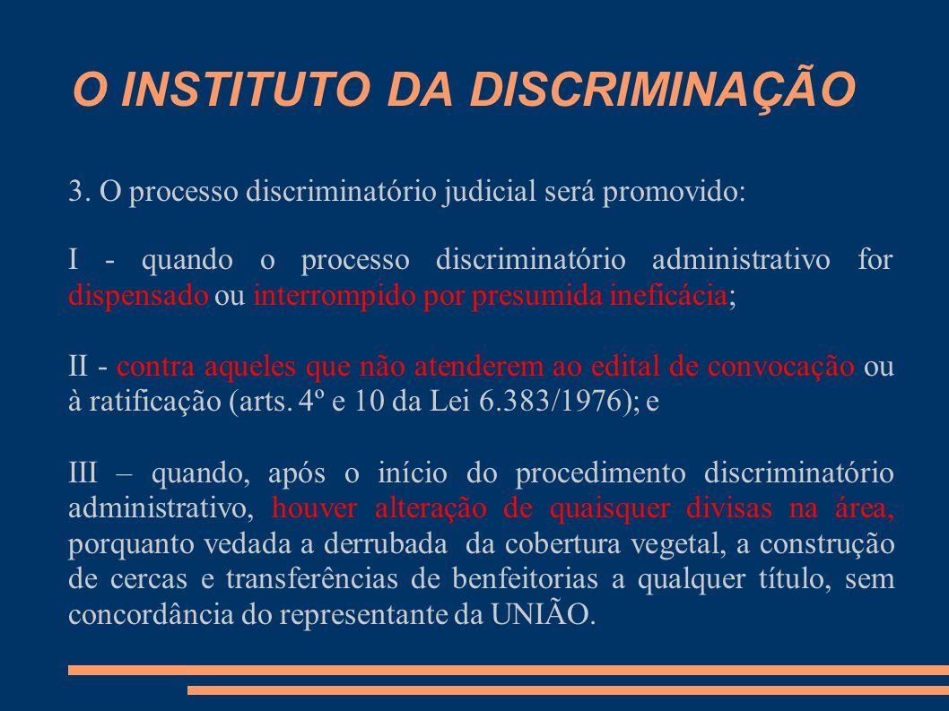 O INSTITUTO DA DISCRIMINAÇÃO 3. O processo discriminatório judicial será promovido: I - quando o processo discriminatório administrativo for dispensad