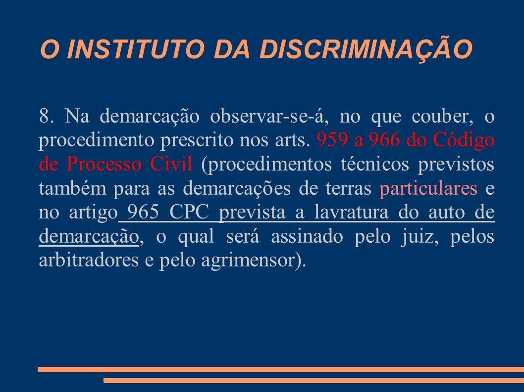 O INSTITUTO DA DISCRIMINAÇÃO 8. Na demarcação observar-se-á, no que couber, o procedimento prescrito nos arts. 959 a 966 do Código de Processo Civil (