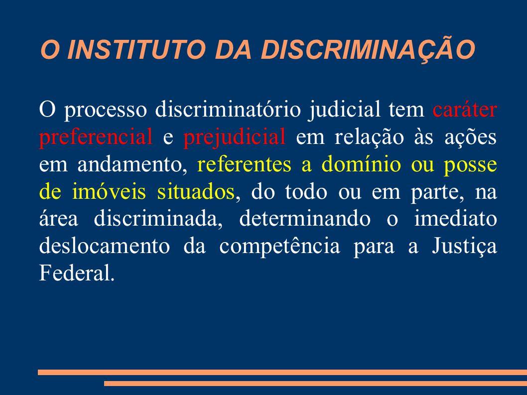 O INSTITUTO DA DISCRIMINAÇÃO O processo discriminatório judicial tem caráter preferencial e prejudicial em relação às ações em andamento, referentes a domínio ou posse de imóveis situados, do todo ou em parte, na área discriminada, determinando o imediato deslocamento da competência para a Justiça Federal.