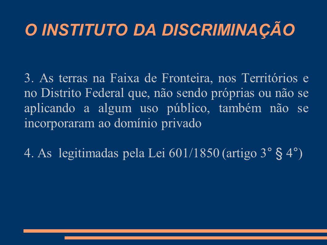 O INSTITUTO DA DISCRIMINAÇÃO 3. As terras na Faixa de Fronteira, nos Territórios e no Distrito Federal que, não sendo próprias ou não se aplicando a a