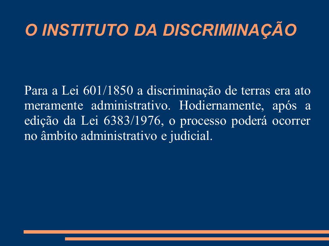 O INSTITUTO DA DISCRIMINAÇÃO Para a Lei 601/1850 a discriminação de terras era ato meramente administrativo. Hodiernamente, após a edição da Lei 6383/