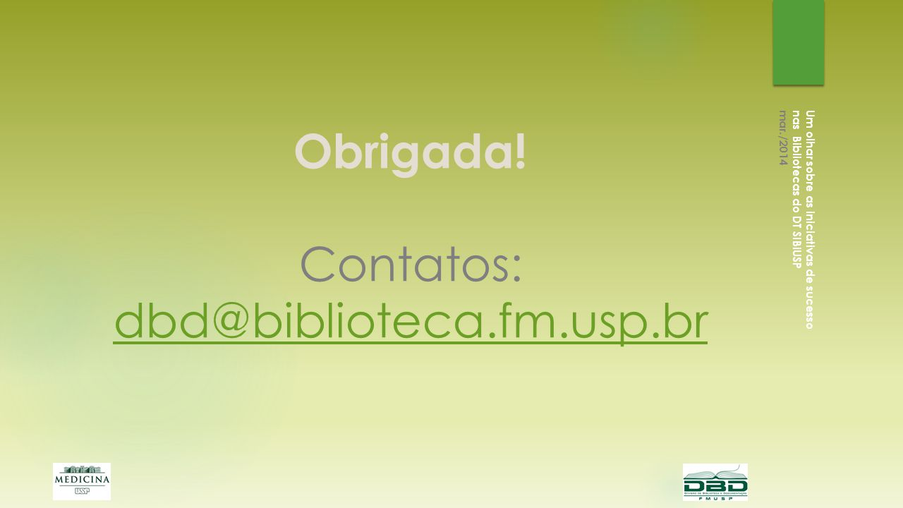 Obrigada! Contatos: dbd@biblioteca.fm.usp.br dbd@biblioteca.fm.usp.br Um olhar sobre as iniciativas de sucesso nas Bibliotecas do DT SIBiUSP mar./2014