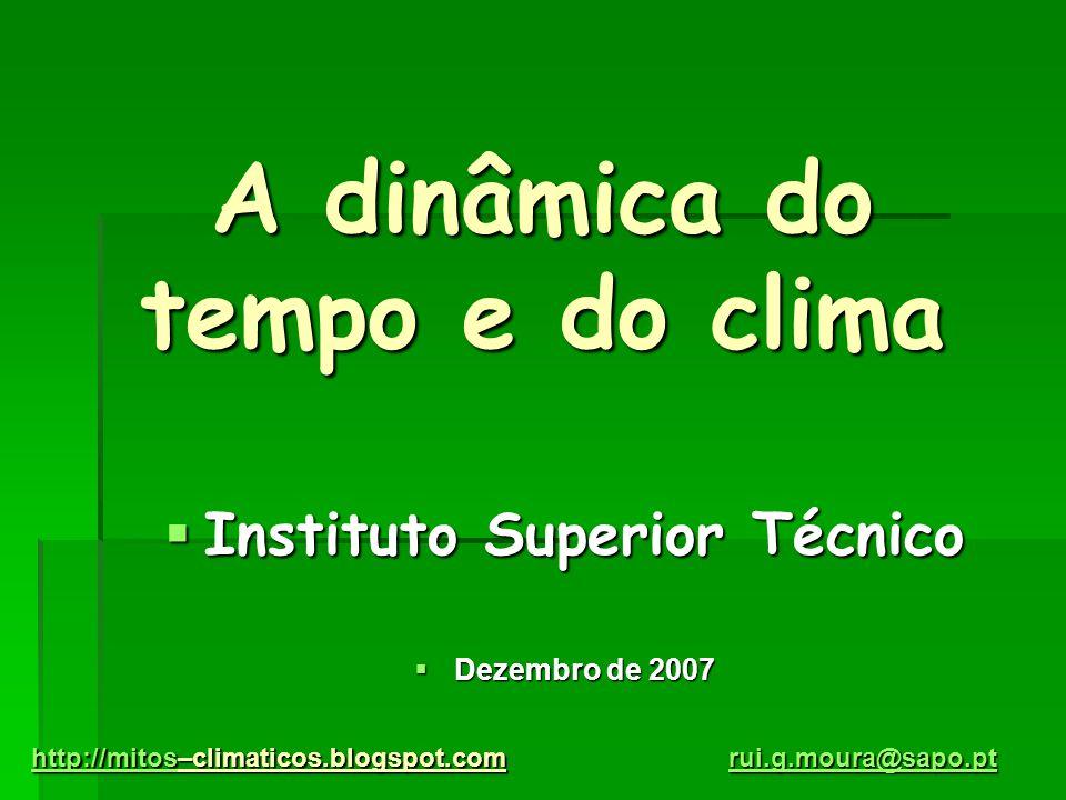 A dinâmica do tempo e do clima  Instituto Superior Técnico  Dezembro de 2007 http://mitoshttp://mitos–climaticos.blogspot.com http://mitos rui.g.mou