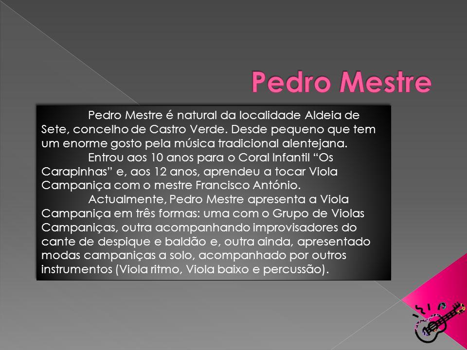 Pedro Mestre é natural da localidade Aldeia de Sete, concelho de Castro Verde. Desde pequeno que tem um enorme gosto pela música tradicional alentejan