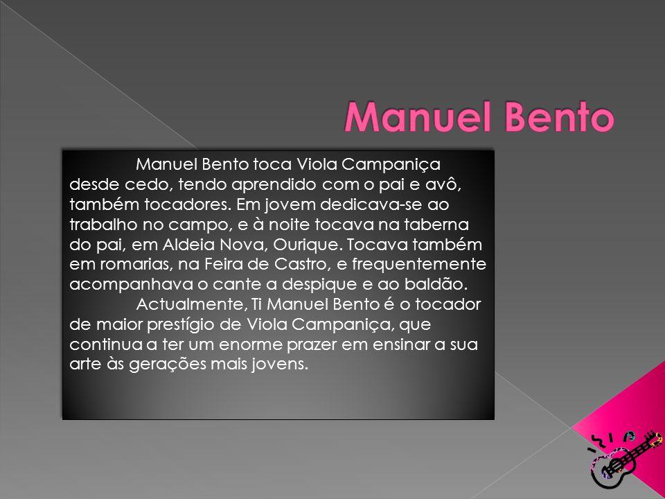 Manuel Bento toca Viola Campaniça desde cedo, tendo aprendido com o pai e avô, também tocadores. Em jovem dedicava-se ao trabalho no campo, e à noite