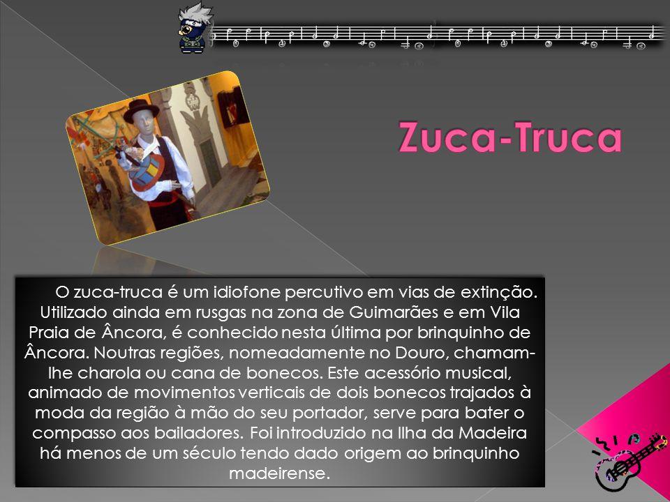 O zuca-truca é um idiofone percutivo em vias de extinção. Utilizado ainda em rusgas na zona de Guimarães e em Vila Praia de Âncora, é conhecido nesta