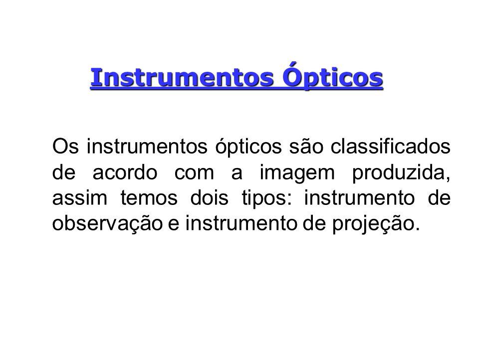 Instrumentos Ópticos Os instrumentos ópticos são classificados de acordo com a imagem produzida, assim temos dois tipos: instrumento de observação e i