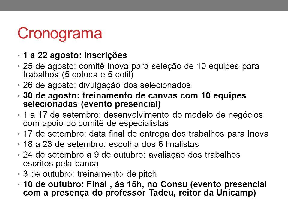 Cronograma 1 a 22 agosto: inscrições 25 de agosto: comitê Inova para seleção de 10 equipes para trabalhos (5 cotuca e 5 cotil) 26 de agosto: divulgação dos selecionados 30 de agosto: treinamento de canvas com 10 equipes selecionadas (evento presencial) 1 a 17 de setembro: desenvolvimento do modelo de negócios com apoio do comitê de especialistas 17 de setembro: data final de entrega dos trabalhos para Inova 18 a 23 de setembro: escolha dos 6 finalistas 24 de setembro a 9 de outubro: avaliação dos trabalhos escritos pela banca 3 de outubro: treinamento de pitch 10 de outubro: Final, às 15h, no Consu (evento presencial com a presença do professor Tadeu, reitor da Unicamp)