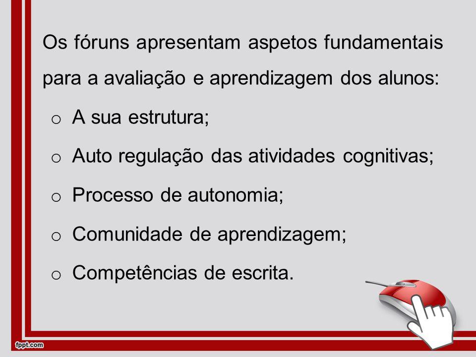 Os fóruns apresentam aspetos fundamentais para a avaliação e aprendizagem dos alunos: oAoA sua estrutura; oAoAuto regulação das atividades cognitivas; oPoProcesso de autonomia; oCoComunidade de aprendizagem; oCoCompetências de escrita.