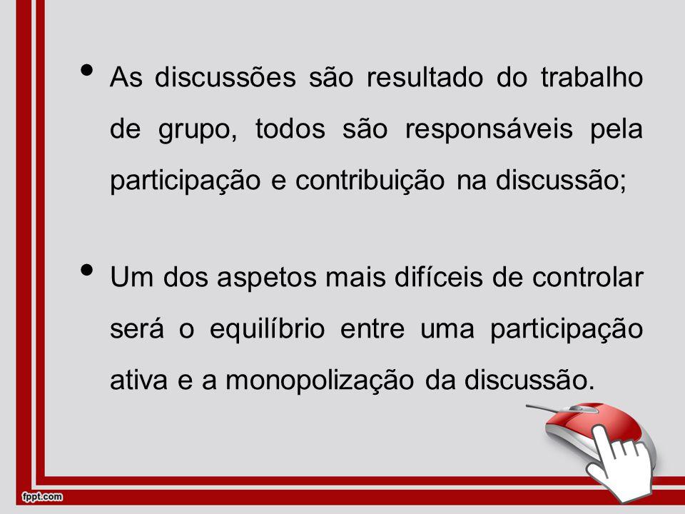 As discussões são resultado do trabalho de grupo, todos são responsáveis pela participação e contribuição na discussão; Um dos aspetos mais difíceis de controlar será o equilíbrio entre uma participação ativa e a monopolização da discussão.