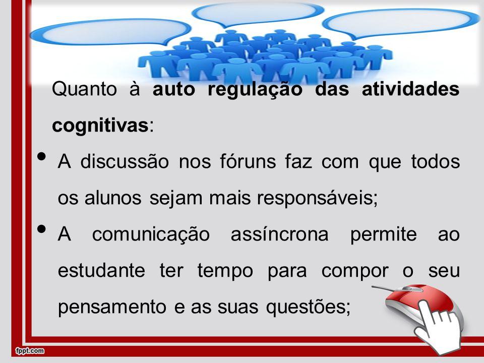 Quanto à auto regulação das atividades cognitivas: A discussão nos fóruns faz com que todos os alunos sejam mais responsáveis; A comunicação assíncrona permite ao estudante ter tempo para compor o seu pensamento e as suas questões;