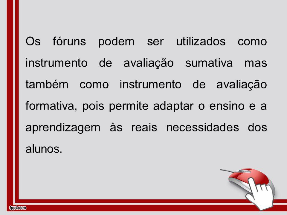 Os fóruns podem ser utilizados como instrumento de avaliação sumativa mas também como instrumento de avaliação formativa, pois permite adaptar o ensino e a aprendizagem às reais necessidades dos alunos.