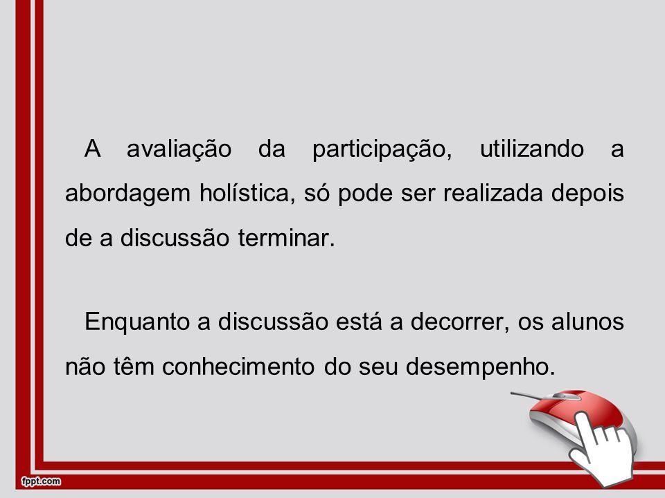 A avaliação da participação, utilizando a abordagem holística, só pode ser realizada depois de a discussão terminar.