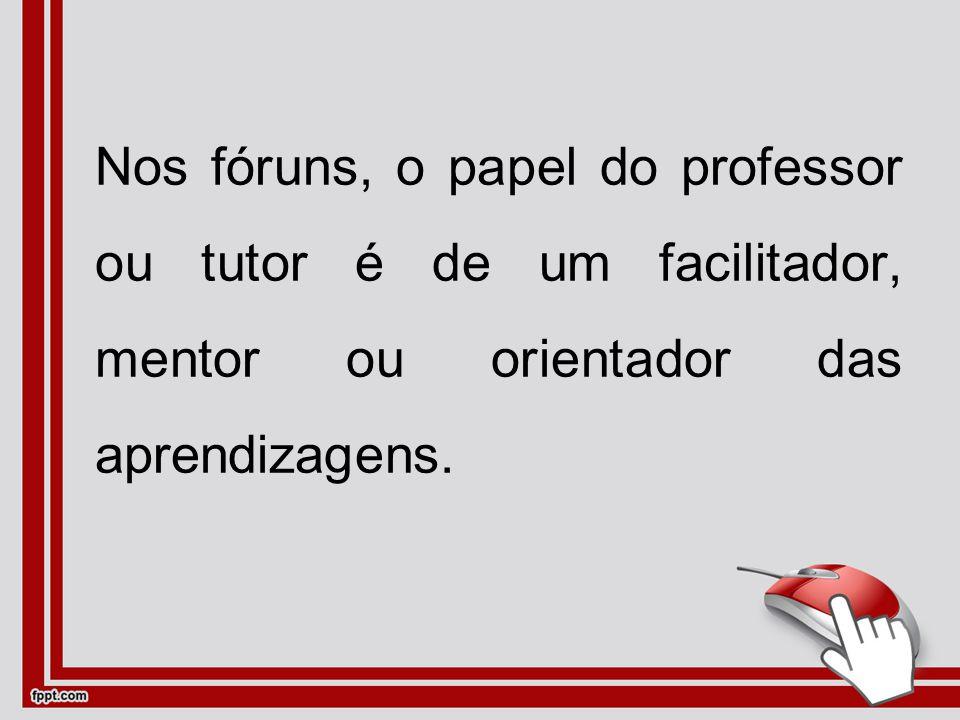 Nos fóruns, o papel do professor ou tutor é de um facilitador, mentor ou orientador das aprendizagens.