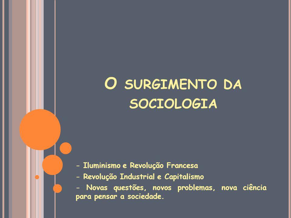 O SURGIMENTO DA SOCIOLOGIA - Iluminismo e Revolução Francesa - Revolução Industrial e Capitalismo - Novas questões, novos problemas, nova ciência para